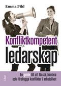 Konfliktkompetent ledarskap : en guide till att förstå, hantera och förebygga konflikter i arbetslivet av Emma Pihl