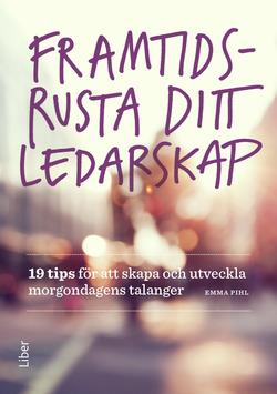 Framtidsrusta ditt ledarskap : 19 tips för att skapa och utveckla morgondagens talanger av Emma Pihl